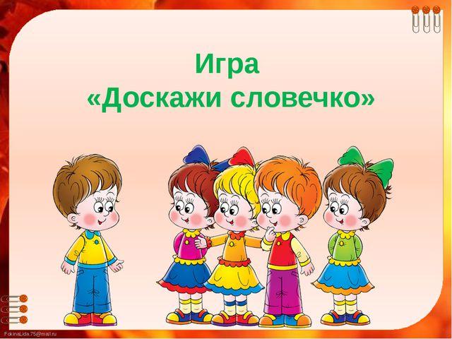Игра «Доскажи словечко» FokinaLida.75@mail.ru