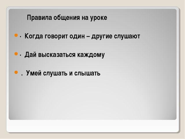 Правила общения на уроке · Когда говорит один – другие слушают · Дай высказа...