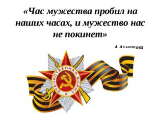 «Час мужества пробил на наших часах, и мужество нас не покинет» А.Ахматова