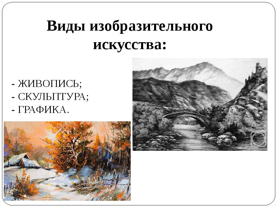Виды изобразительного искусства: - ЖИВОПИСЬ; - СКУЛЬПТУРА; - ГРАФИКА.