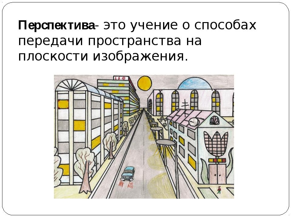 Перспектива- это учение о способах передачи пространства на плоскости изображ...