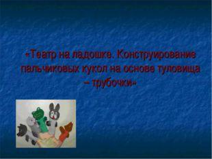 «Театр на ладошке. Конструирование пальчиковых кукол на основе туловища – тр