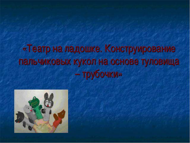 «Театр на ладошке. Конструирование пальчиковых кукол на основе туловища – тр...