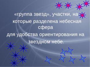 «группа звезд», участки, на которые разделена небесная сфера для удобства ори