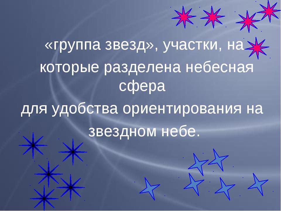 «группа звезд», участки, на которые разделена небесная сфера для удобства ори...
