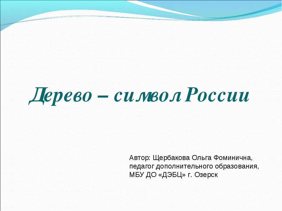 Дерево – символ России Автор: Щербакова Ольга Фоминична, педагог дополнитель...