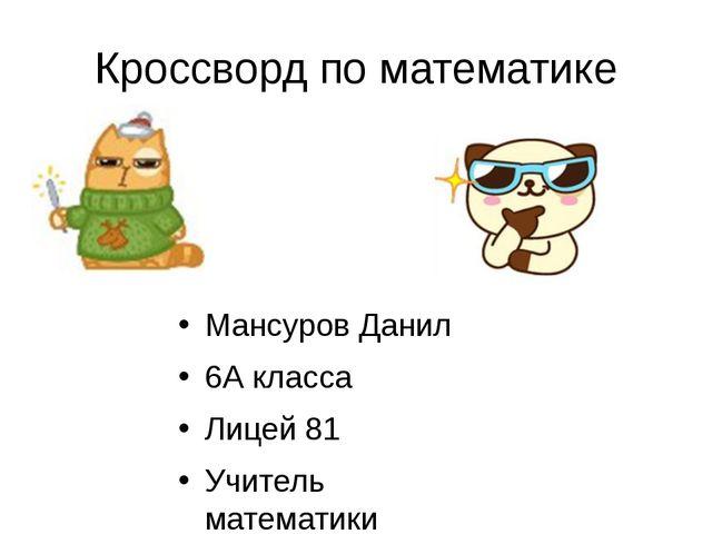Кроссворд по математике Мансуров Данил 6А класса Лицей 81 Учитель математики...