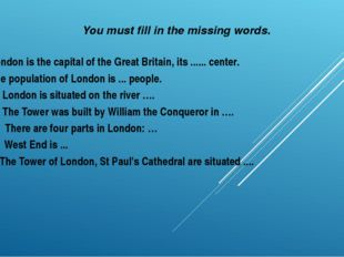 You must fill in the missing words. London is the capital of the Great Britai