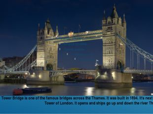 Tower Bridge is one of the famous bridges across the Thames. It was built in