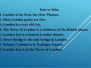 True or false. 1. London is far from the river Thames. 2. Most London parks a