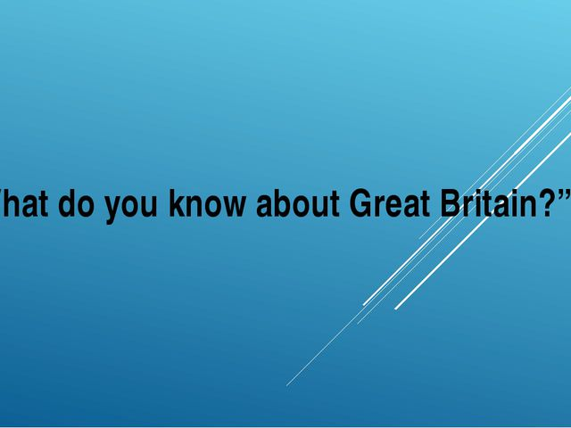 """""""What do you know about Great Britain?"""""""