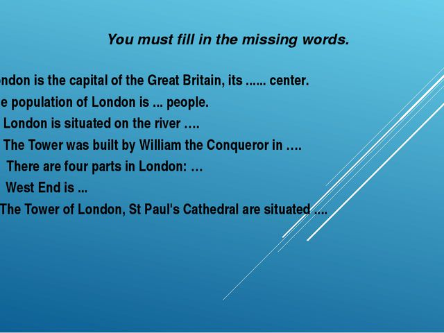 You must fill in the missing words. London is the capital of the Great Britai...