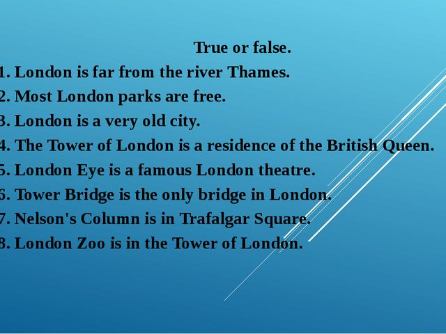 True or false. 1. London is far from the river Thames. 2. Most London parks a...