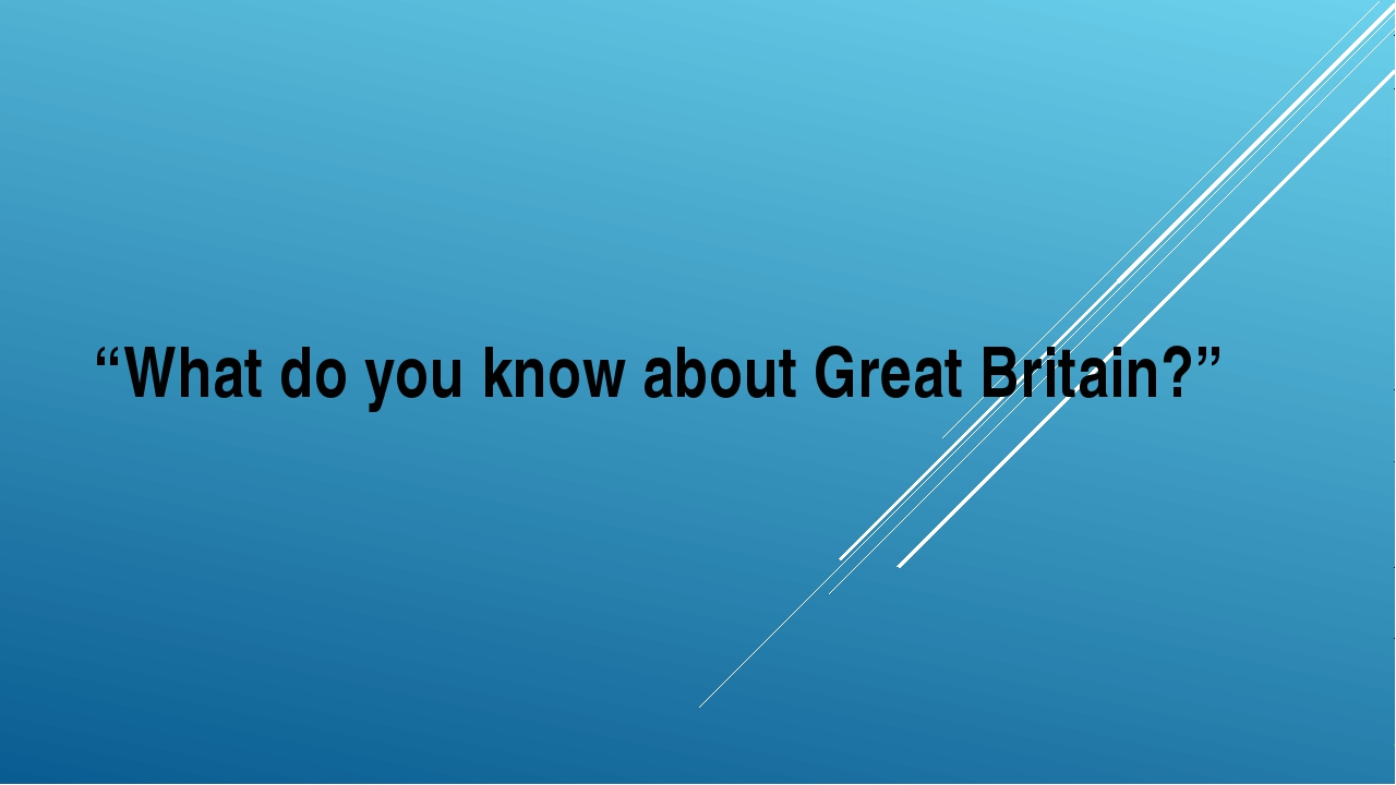 """What do you know about Great Britain?"""