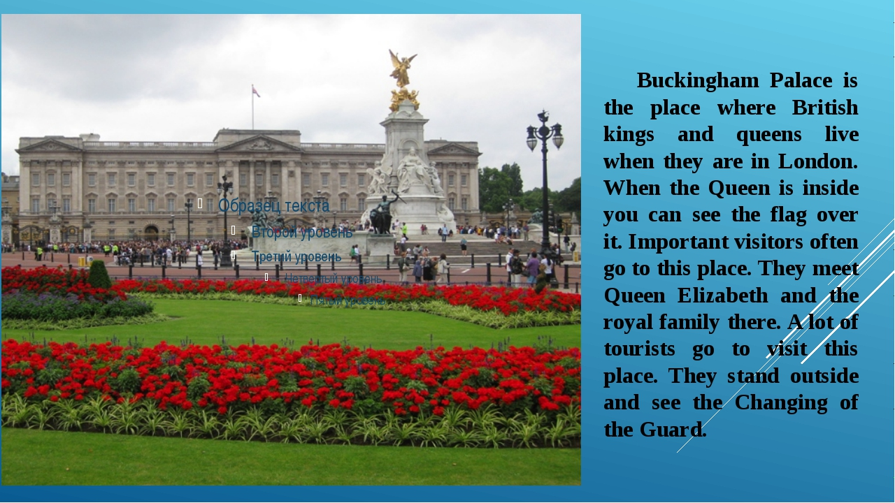 Buckingham Palace is the place where British kings and queens live when they...