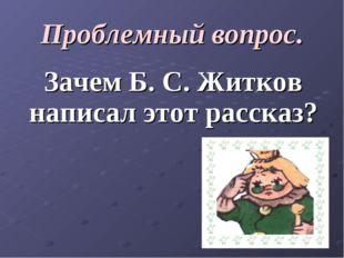 Проблемный вопрос. Зачем Б. С. Житков написал этот рассказ?