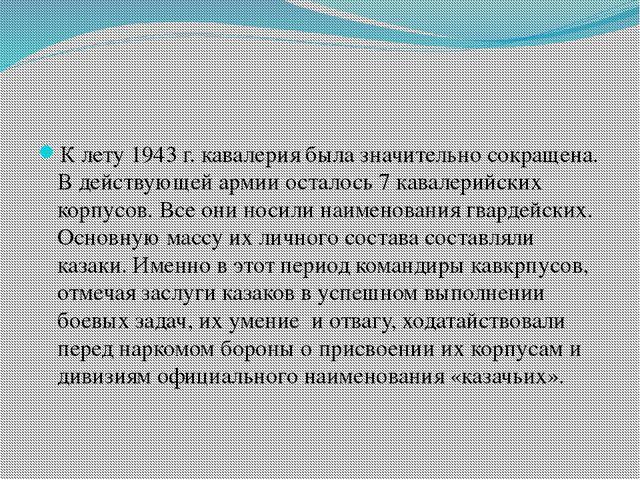 К лету 1943 г. кавалерия была значительно сокращена. В действующей армии оста...