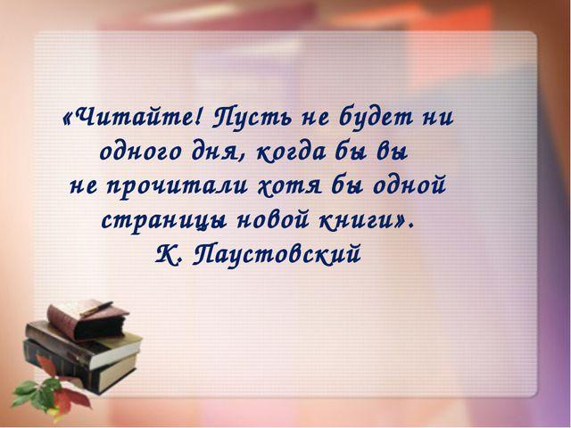 «Читайте! Пусть не будет ни одного дня, когда бы вы не прочитали хотя бы одно...