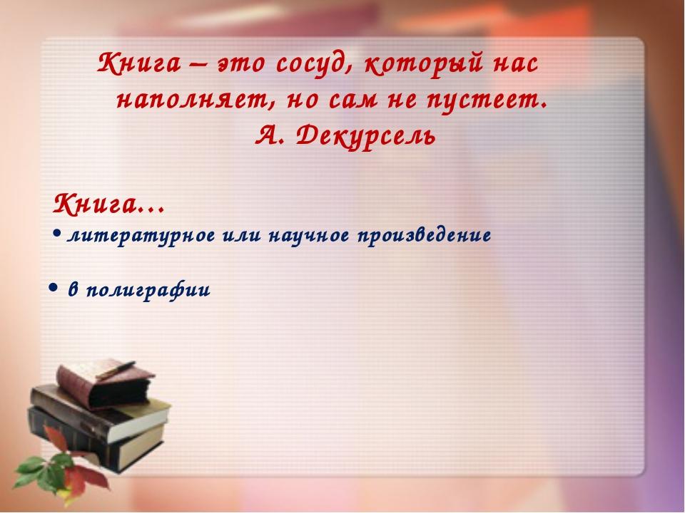 Книга – это сосуд, который нас наполняет, но сам не пустеет. А. Декурсель Кн...