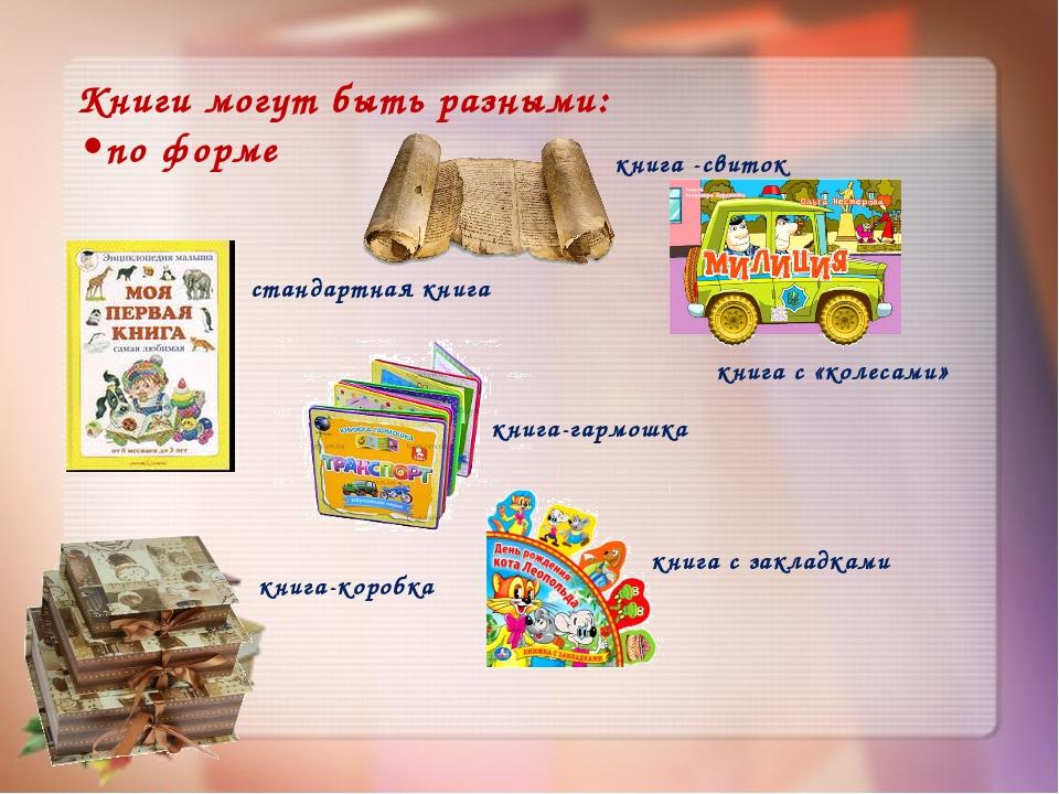 Книги могут быть разными: •по форме стандартная книга книга -свиток книга-гар...