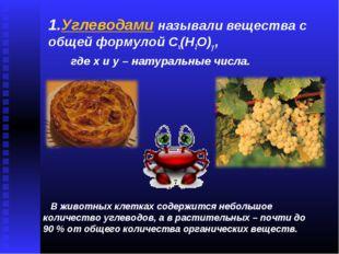 1.Углеводами называли вещества с общей формулой Cx(H2O)y , где x и y – натура