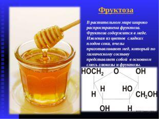 В растительном мире широко распространена фруктоза. Фруктоза содержится в мед