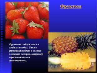 Фруктоза содержится в сладких плодах. Также фруктоза входит в состав сложных