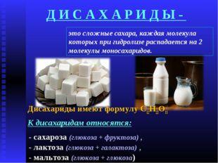 Д И С А Х А Р И Д Ы - Дисахариды имеют формулу С12Н22О11 К дисахаридам относя