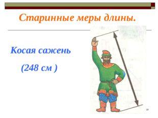 Старинные меры длины. Косая сажень (248 см ) *