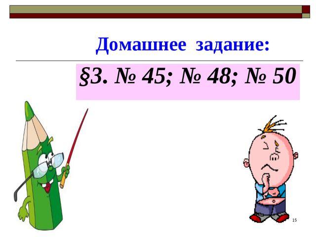 Домашнее задание: §3. № 45; № 48; № 50 *