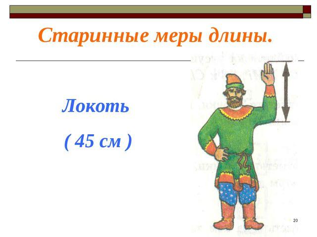 Старинные меры длины. Локоть ( 45 см ) *