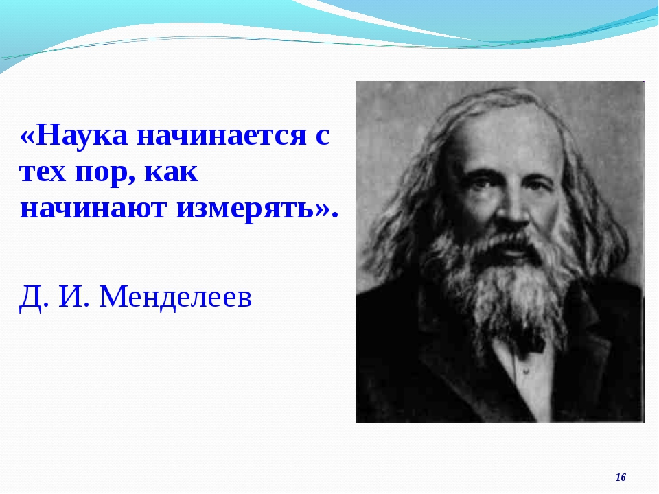 «Наука начинается с тех пор, как начинают измерять». Д. И. Менделеев *