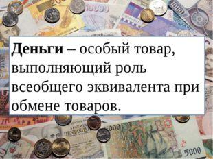 Деньги – особый товар, выполняющий роль всеобщего эквивалента при обмене това