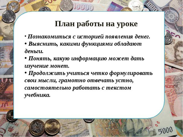 План работы на уроке Познакомиться с историей появления денег. Выяснить, как...