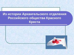 Из истории Архангельского отделения Российского общества Красного Креста
