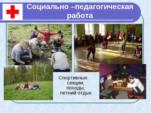 Социально –педагогическая работа Спортивные секции, походы, летний отдых