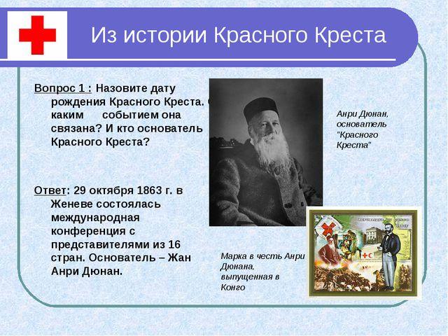 Из истории Красного Креста Вопрос 1 : Назовите дату рождения Красного Креста....