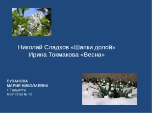 Николай Сладков «Шапки долой» Ирина Токмаковa «Весна» ПУЗАНОВА МАРИЯ НИКОЛАЕВ