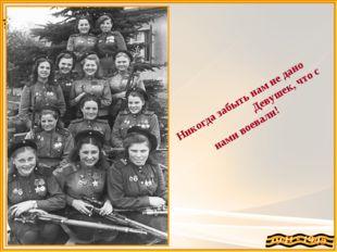 Никогда забыть нам не дано Девушек, что с нами воевали!