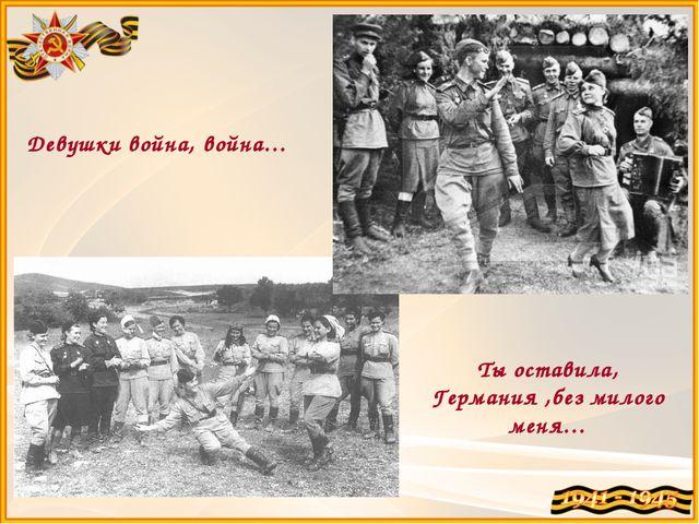 Девушки война, война… Ты оставила, Германия ,без милого меня…