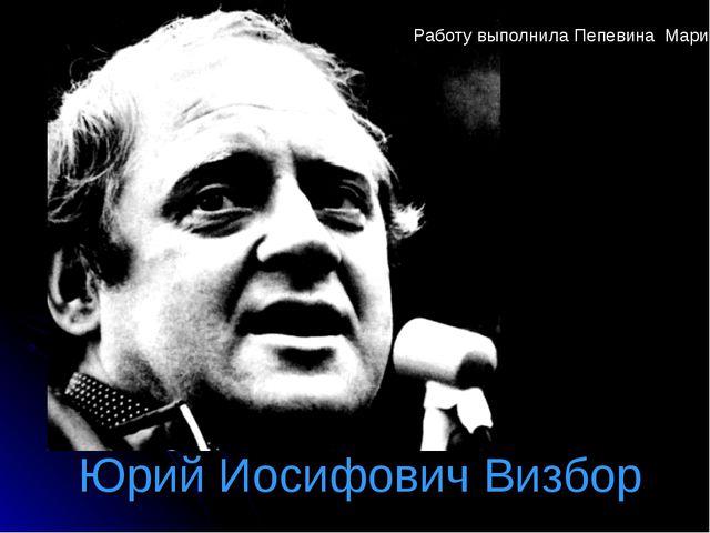 Юрий Иосифович Визбор Работу выполнила Пепевина Мария