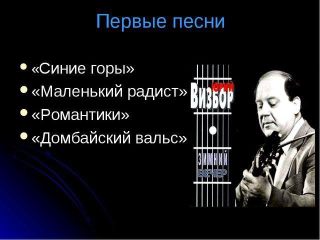 Первые песни «Синие горы» «Маленький радист» «Романтики» «Домбайский вальс»