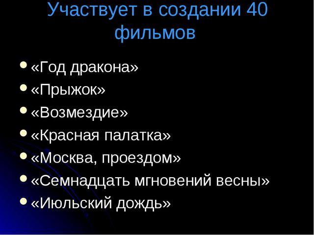 Участвует в создании 40 фильмов «Год дракона» «Прыжок» «Возмездие» «Красная п...