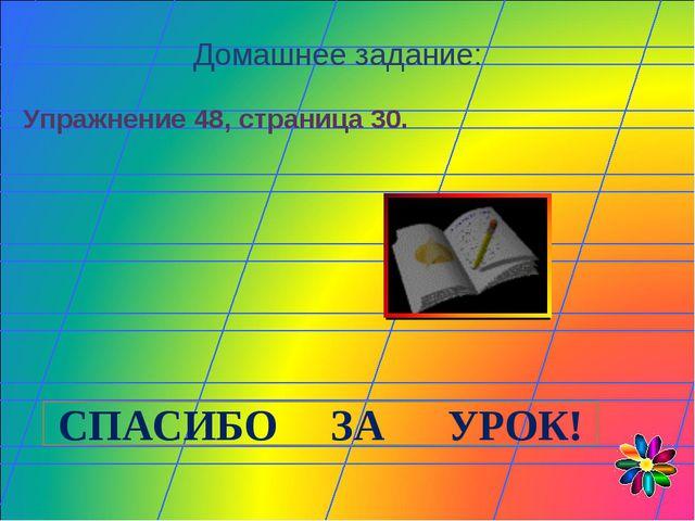 Домашнее задание: Упражнение 48, страница 30. СПАСИБО ЗА УРОК!