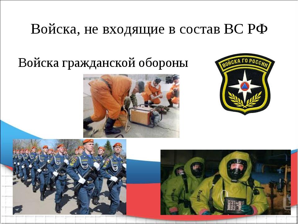 Войска, не входящие в состав ВС РФ Войска гражданской обороны