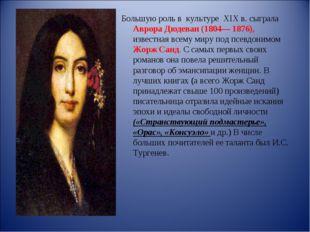 Большую роль в культуре XIX в. сыграла Аврора Дюдеван (1804— 1876), известн