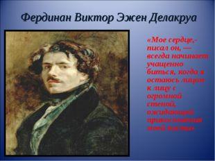Фердинан Виктор Эжен Делакруа «Мое сердце,- писал он,— всегда начинает учаще