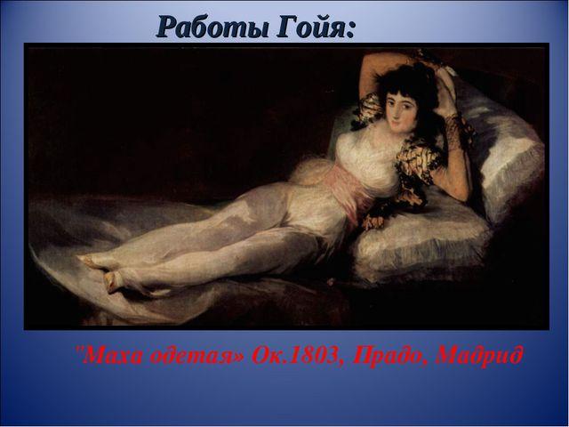 """Работы Гойя: """"Маха одетая» Ок.1803, Прадо, Мадрид"""