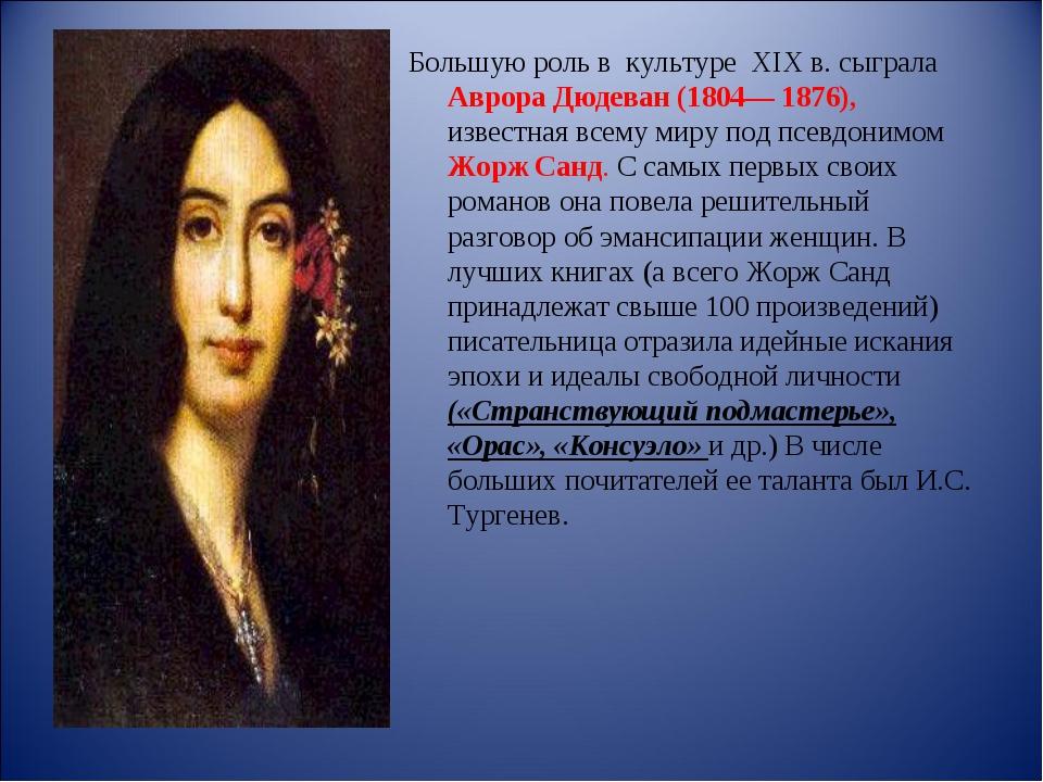 Большую роль в культуре XIX в. сыграла Аврора Дюдеван (1804— 1876), известн...