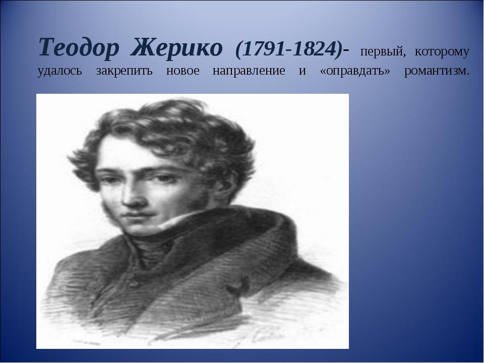 Теодор Жерико (1791-1824)- первый, которому удалось закрепить новое направлен...